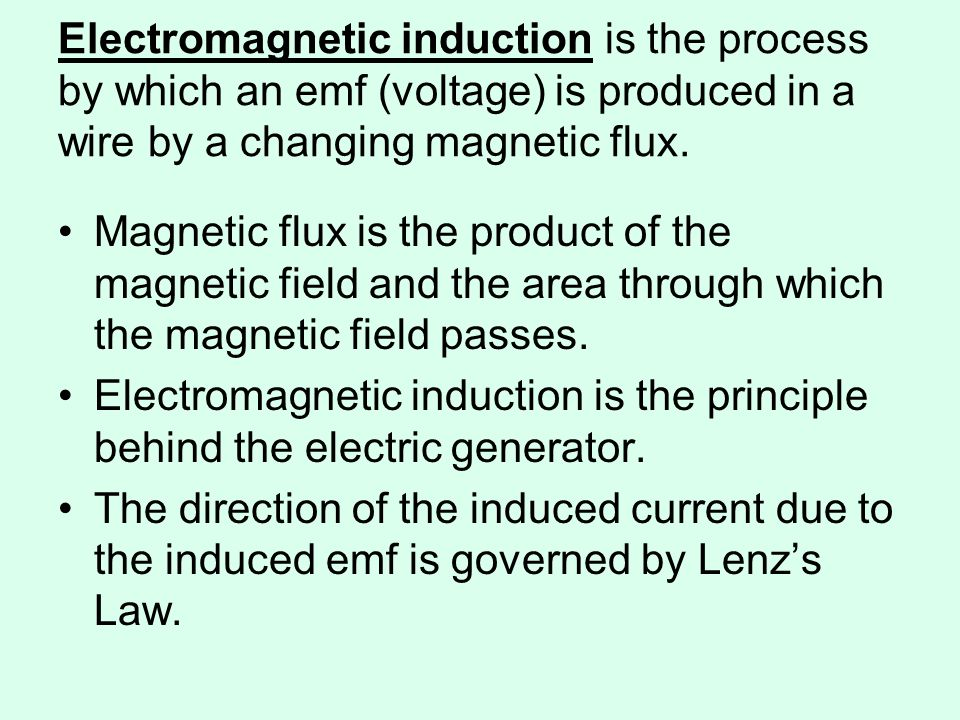 Electromagnetic induction is the process by which an emf (voltage) is produced in a wire by a changing magnetic flux.
