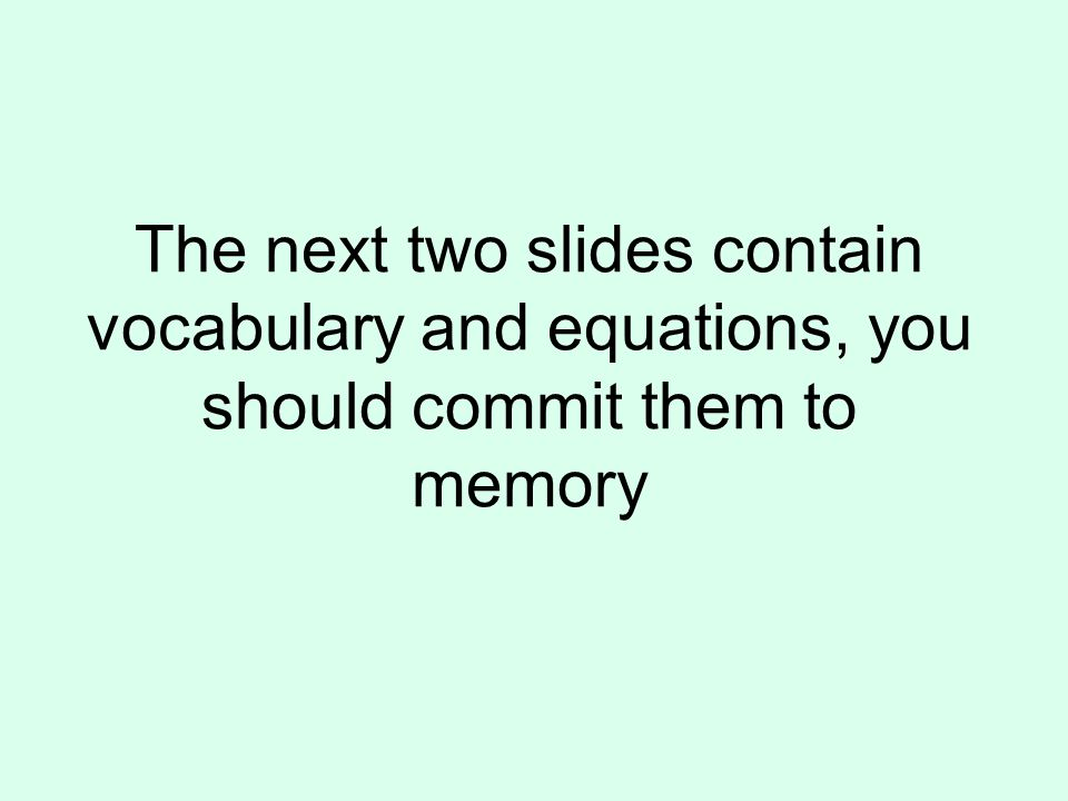 The next two slides contain vocabulary and equations, you should commit them to memory