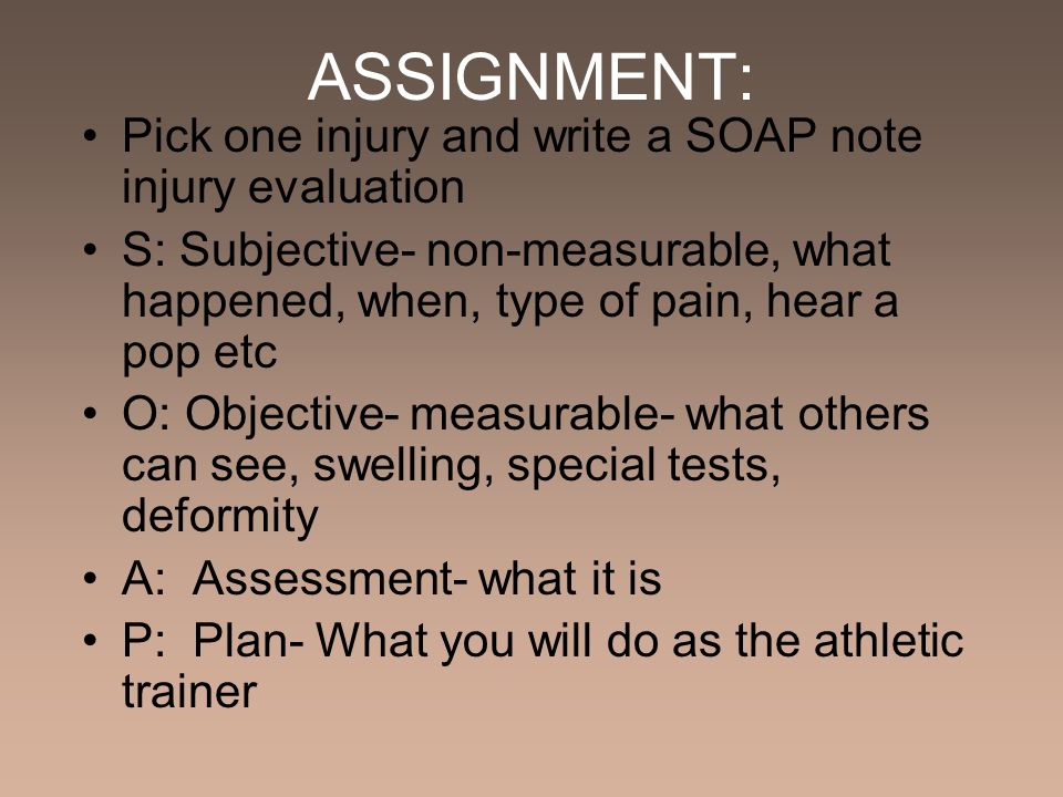 ASSIGNMENT: Pick one injury and write a SOAP note injury evaluation