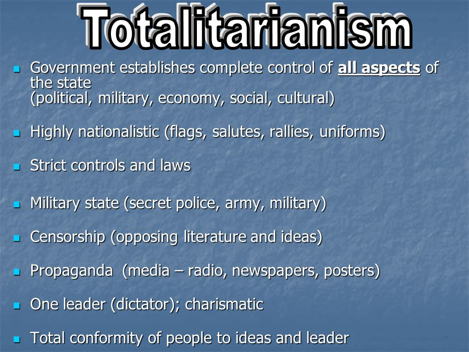 Totalitarianism Government establishes complete control of all aspects of the state (political, military, economy, social, cultural)