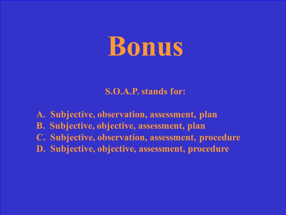 Bonus S.O.A.P. stands for: A. Subjective, observation, assessment, plan. B. Subjective, objective, assessment, plan.