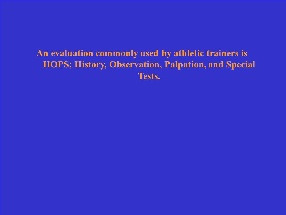An evaluation commonly used by athletic trainers is HOPS; History, Observation, Palpation, and Special Tests.