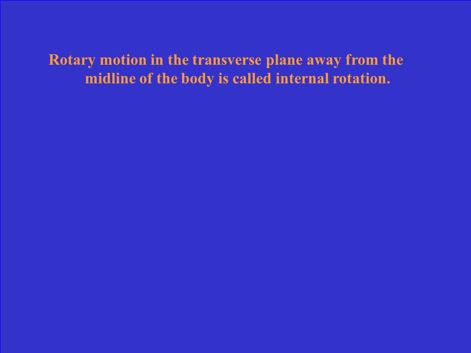 Rotary motion in the transverse plane away from the midline of the body is called internal rotation.
