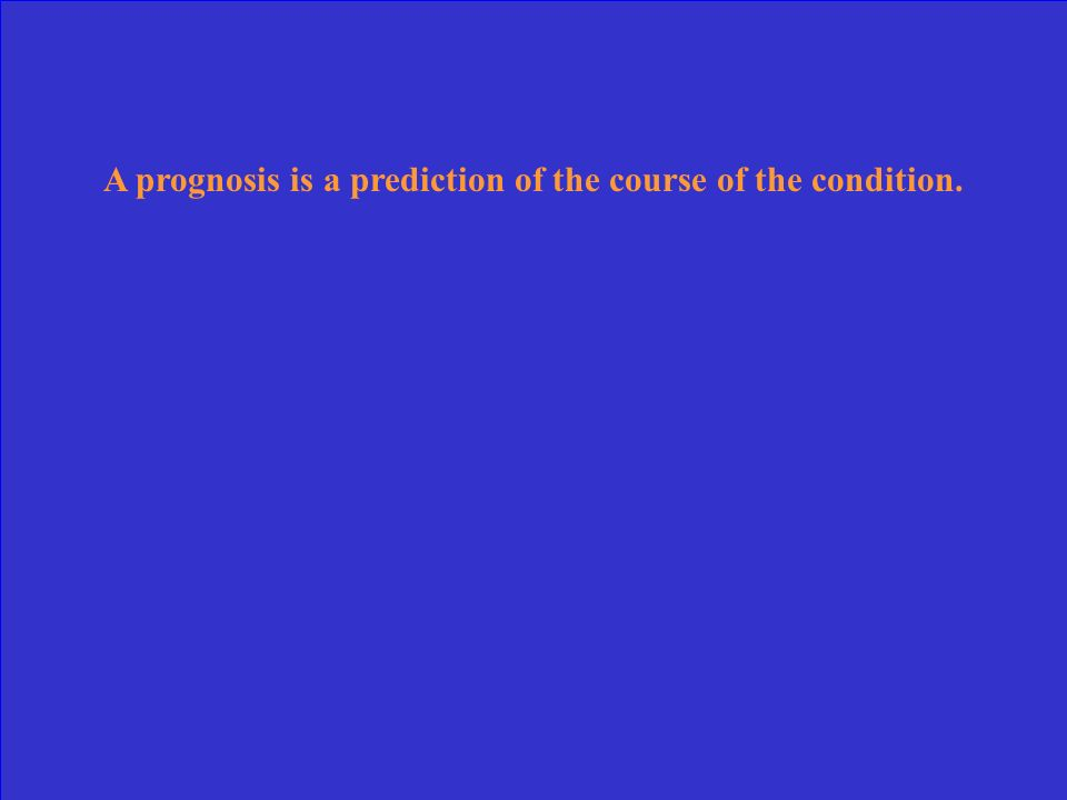 A prognosis is a prediction of the course of the condition.