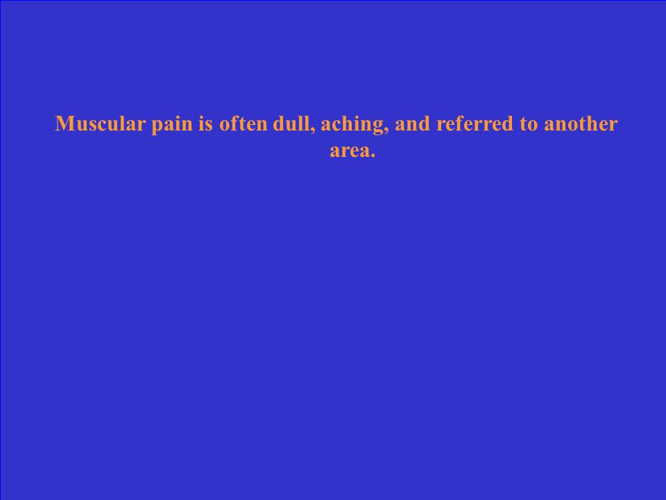Muscular pain is often dull, aching, and referred to another area.
