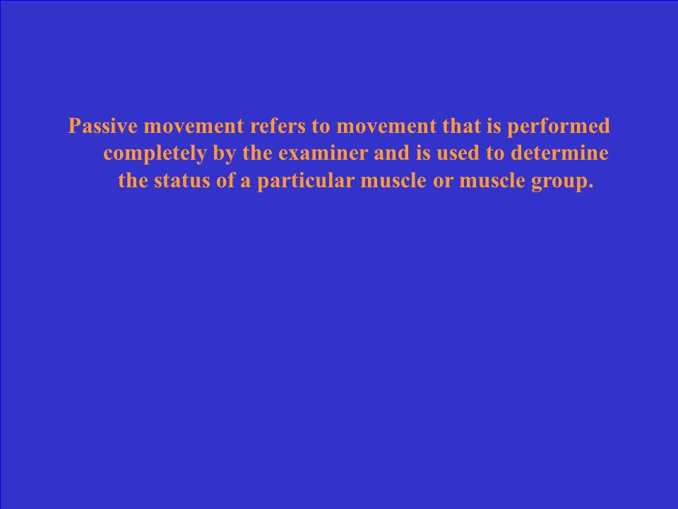 Passive movement refers to movement that is performed completely by the examiner and is used to determine the status of a particular muscle or muscle group.