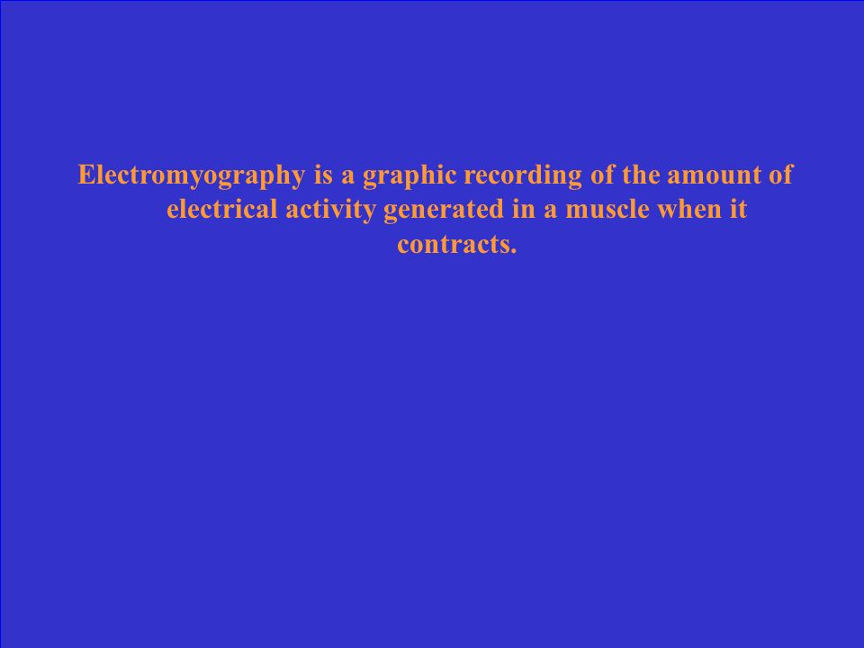 Electromyography is a graphic recording of the amount of electrical activity generated in a muscle when it contracts.