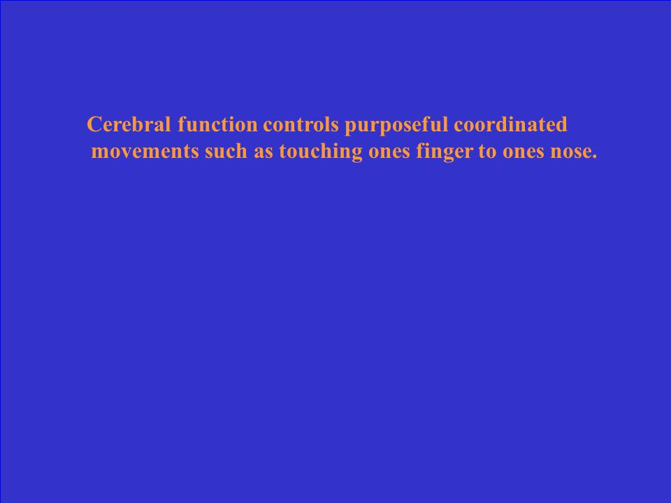 Cerebral function controls purposeful coordinated movements such as touching ones finger to ones nose.