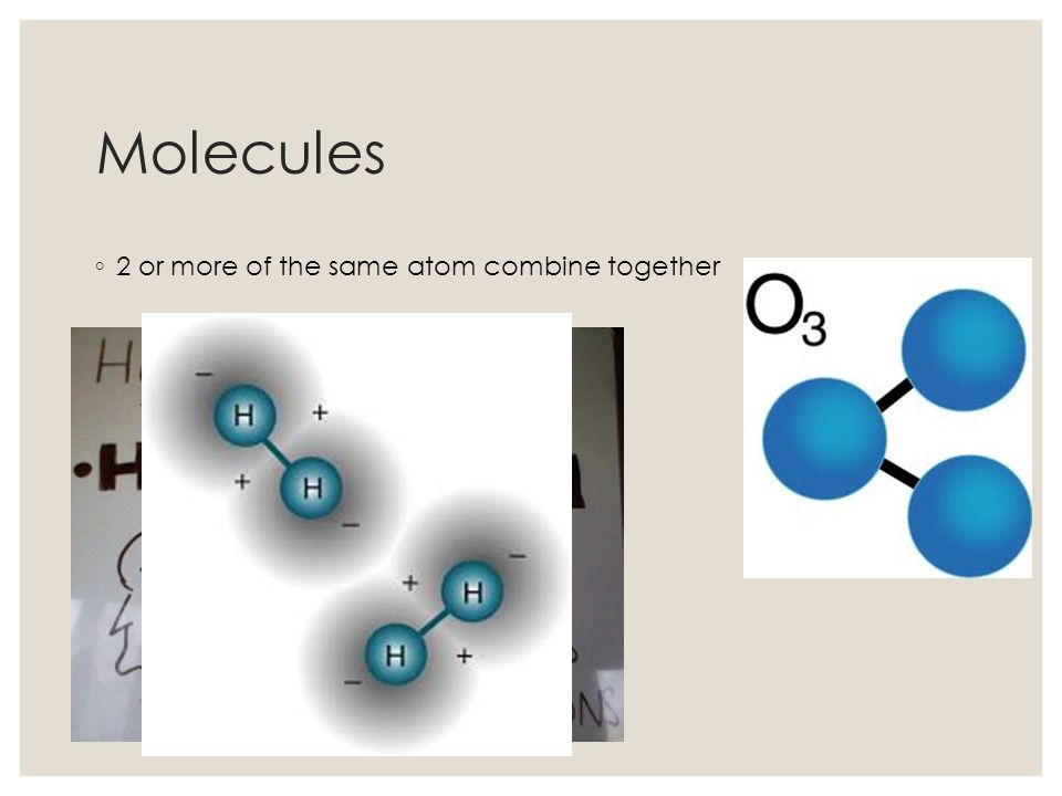 Molecules 2 or more of the same atom combine together