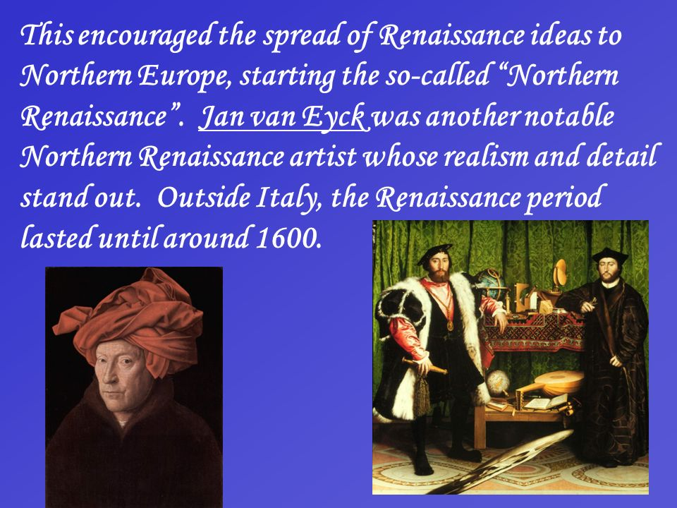 This encouraged the spread of Renaissance ideas to Northern Europe, starting the so-called Northern Renaissance .