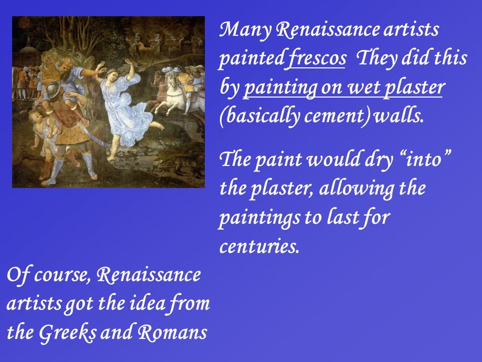 Many Renaissance artists painted frescos They did this by painting on wet plaster (basically cement) walls.