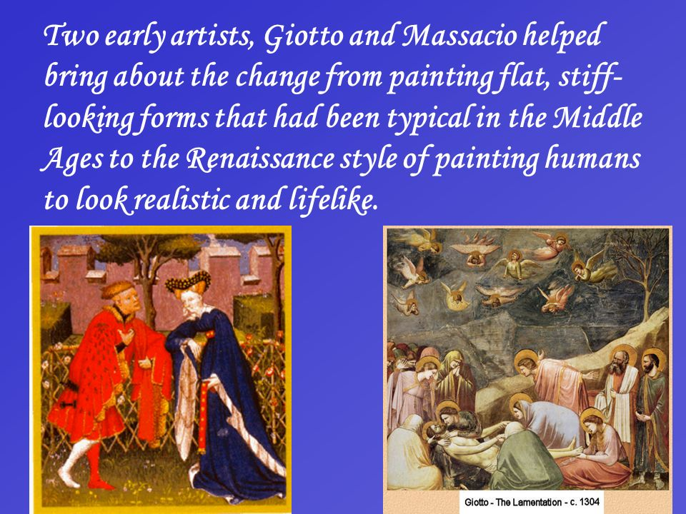 Two early artists, Giotto and Massacio helped bring about the change from painting flat, stiff-looking forms that had been typical in the Middle Ages to the Renaissance style of painting humans to look realistic and lifelike.