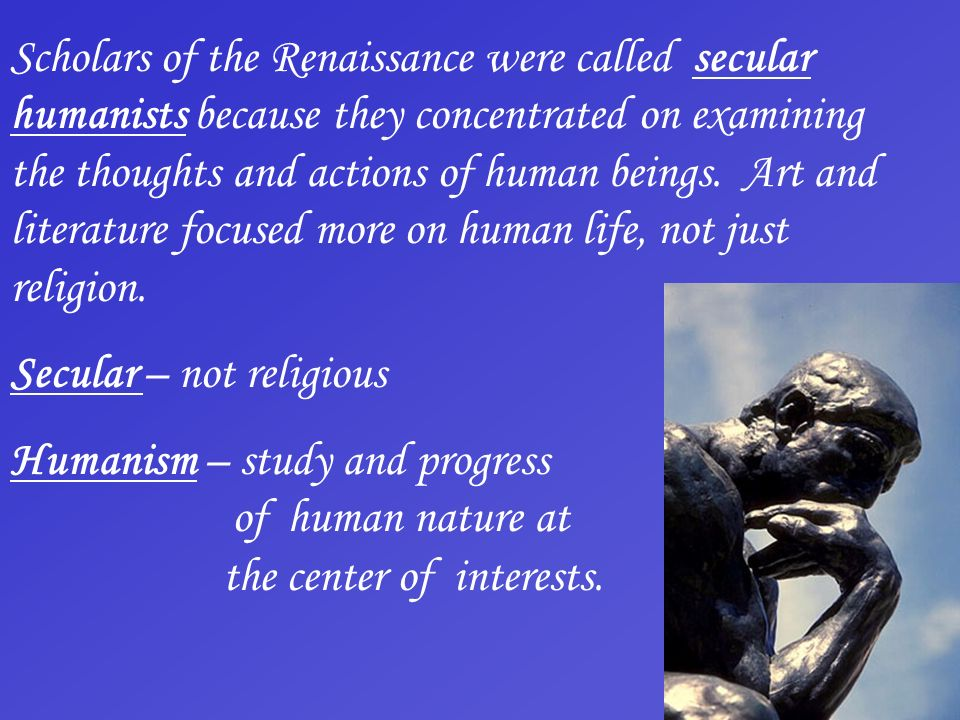 Scholars of the Renaissance were called secular humanists because they concentrated on examining the thoughts and actions of human beings. Art and literature focused more on human life, not just religion.