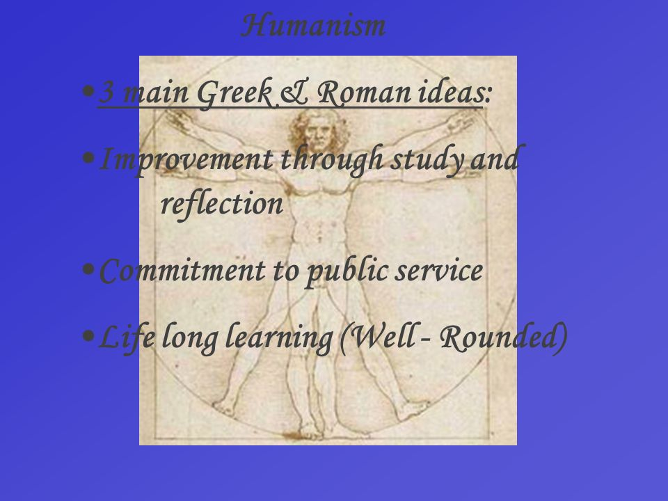 Humanism •3 main Greek & Roman ideas: •Improvement through study and reflection.