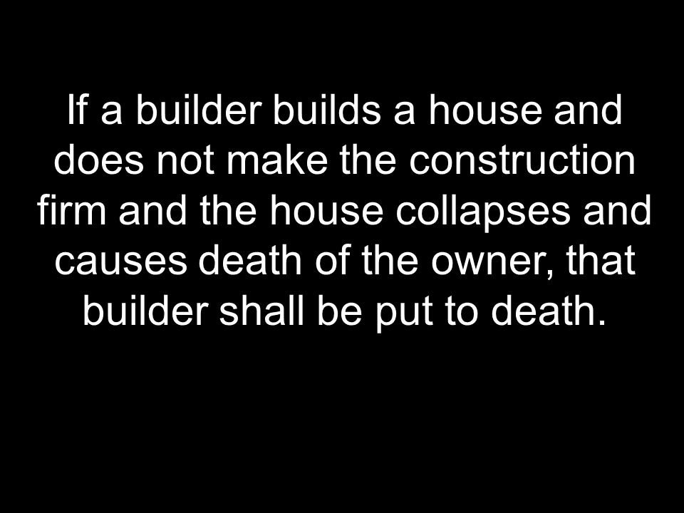 If a builder builds a house and does not make the construction firm and the house collapses and causes death of the owner, that builder shall be put to death.