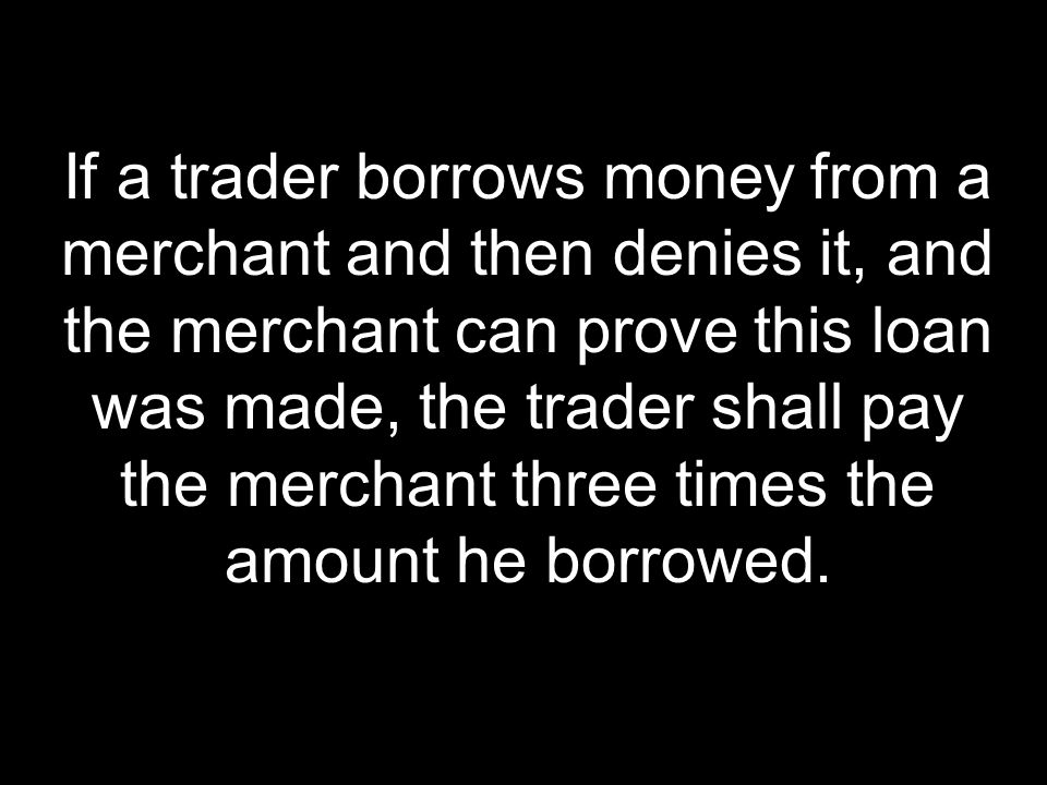 If a trader borrows money from a merchant and then denies it, and the merchant can prove this loan was made, the trader shall pay the merchant three times the amount he borrowed.