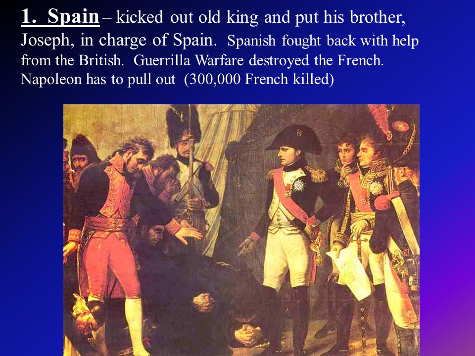 1. Spain – kicked out old king and put his brother, Joseph, in charge of Spain.