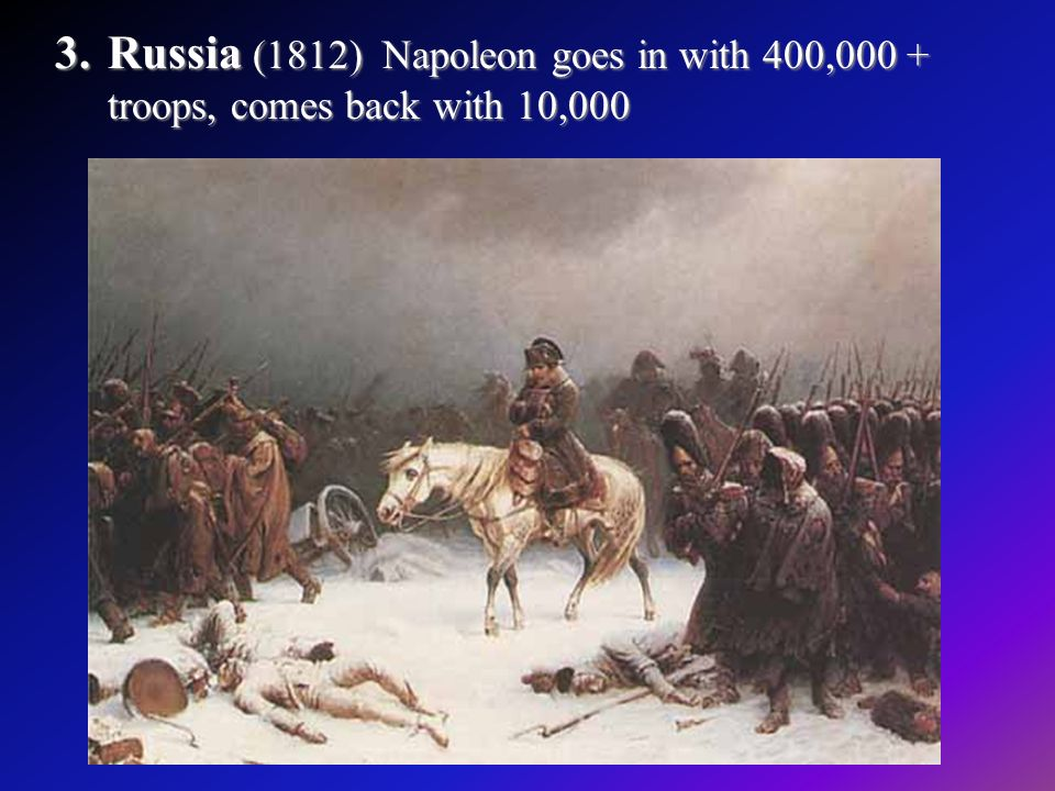 Russia (1812) Napoleon goes in with 400,000 + troops, comes back with 10,000