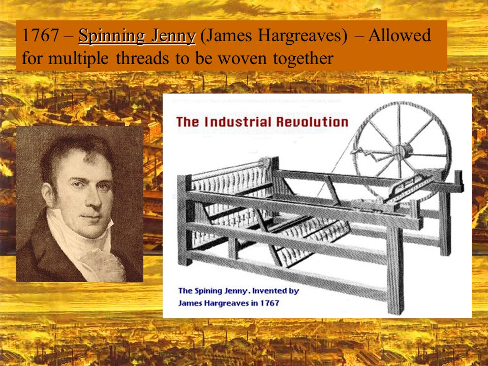 1767 – Spinning Jenny (James Hargreaves) – Allowed for multiple threads to be woven together