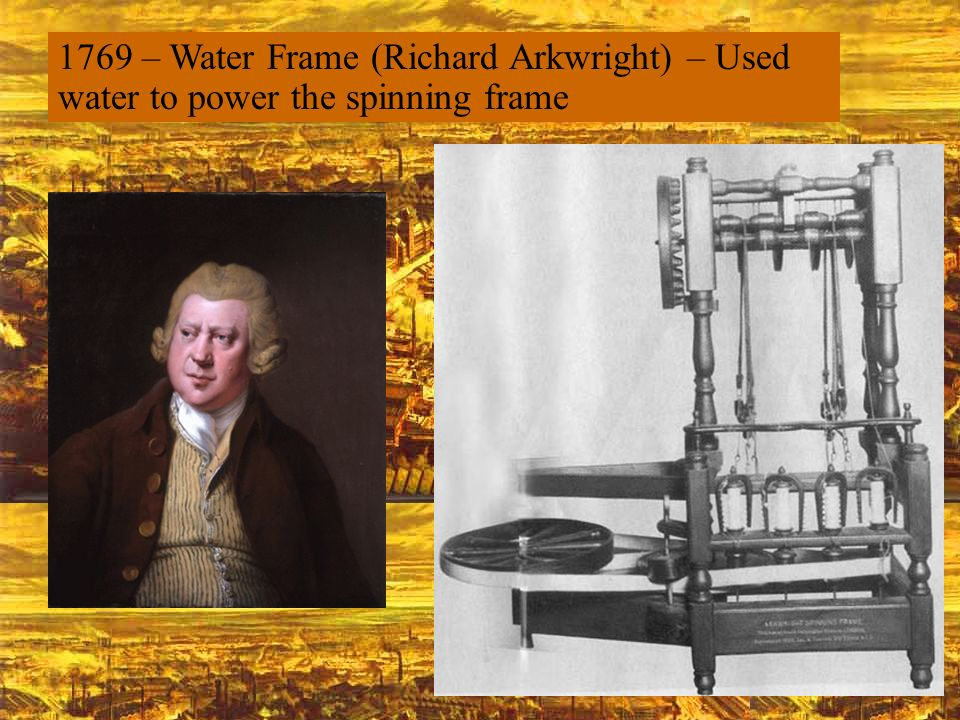 1769 – Water Frame (Richard Arkwright) – Used water to power the spinning frame