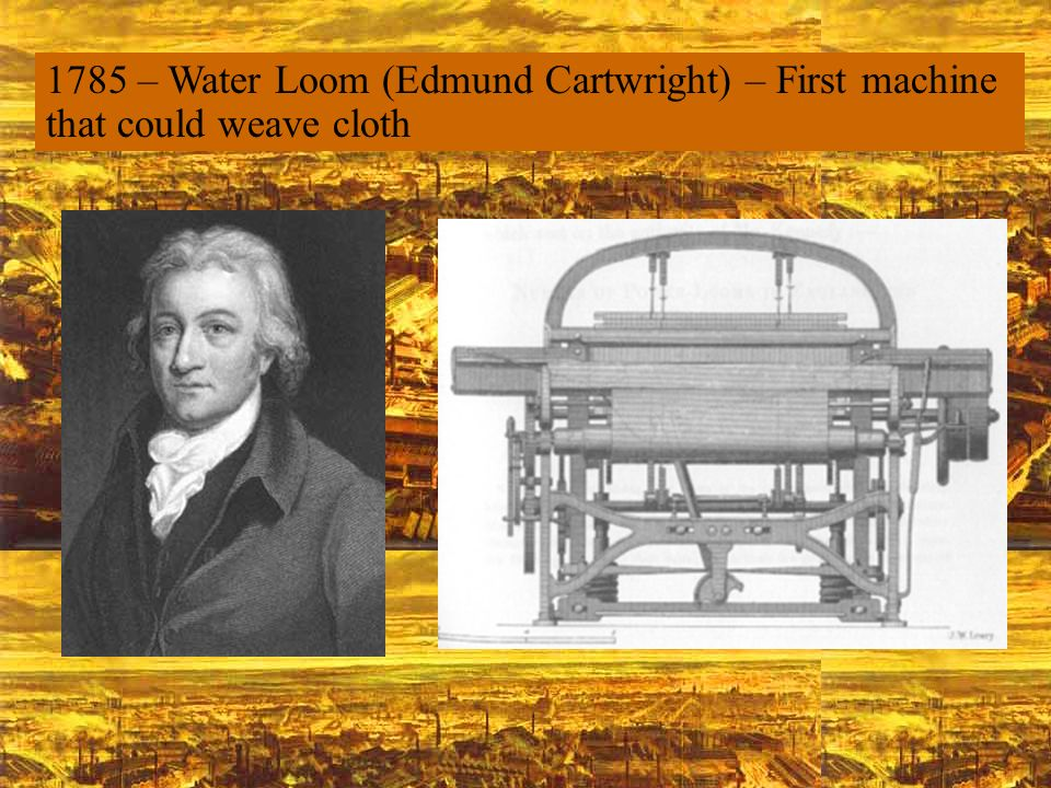 1785 – Water Loom (Edmund Cartwright) – First machine that could weave cloth