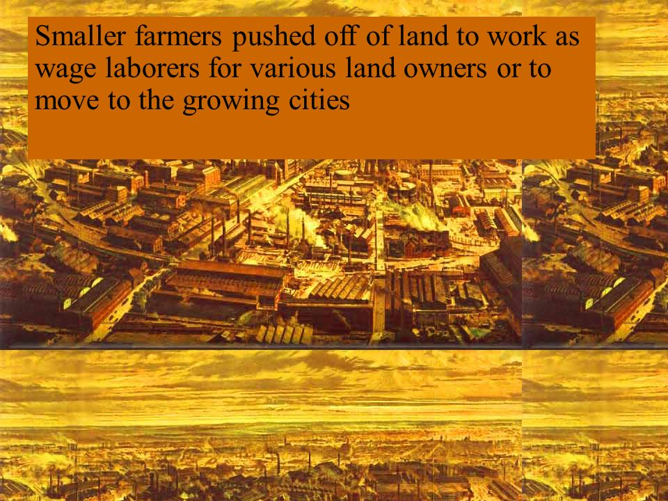 Smaller farmers pushed off of land to work as wage laborers for various land owners or to move to the growing cities