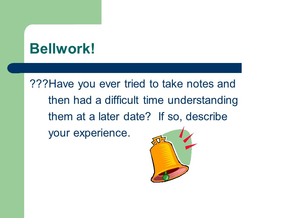 Bellwork! Have you ever tried to take notes and