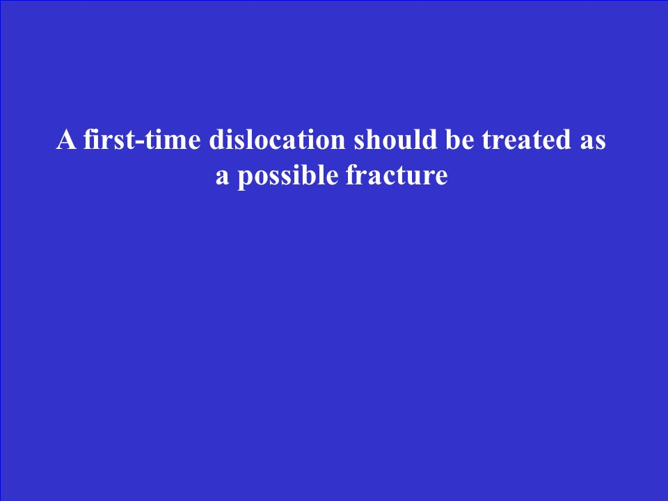 A first-time dislocation should be treated as a possible fracture