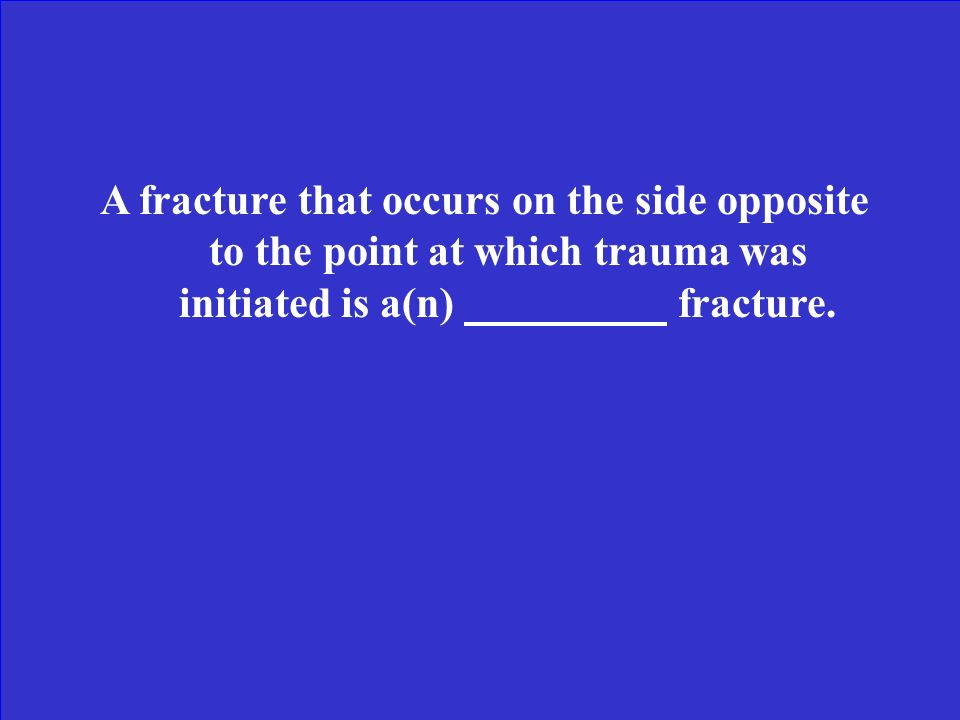 A fracture that occurs on the side opposite to the point at which trauma was initiated is a(n) fracture.