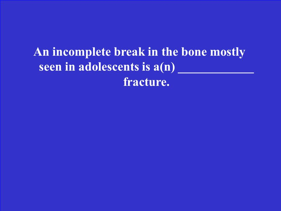 An incomplete break in the bone mostly seen in adolescents is a(n) ____________ fracture.