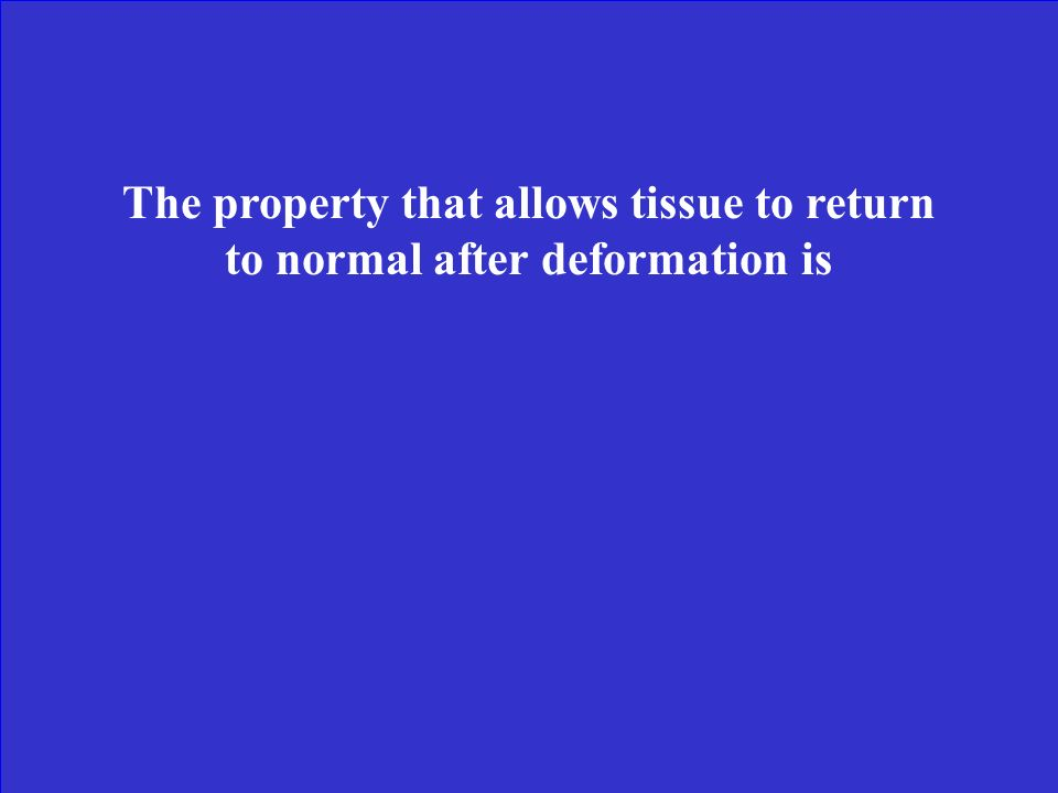 The property that allows tissue to return to normal after deformation is