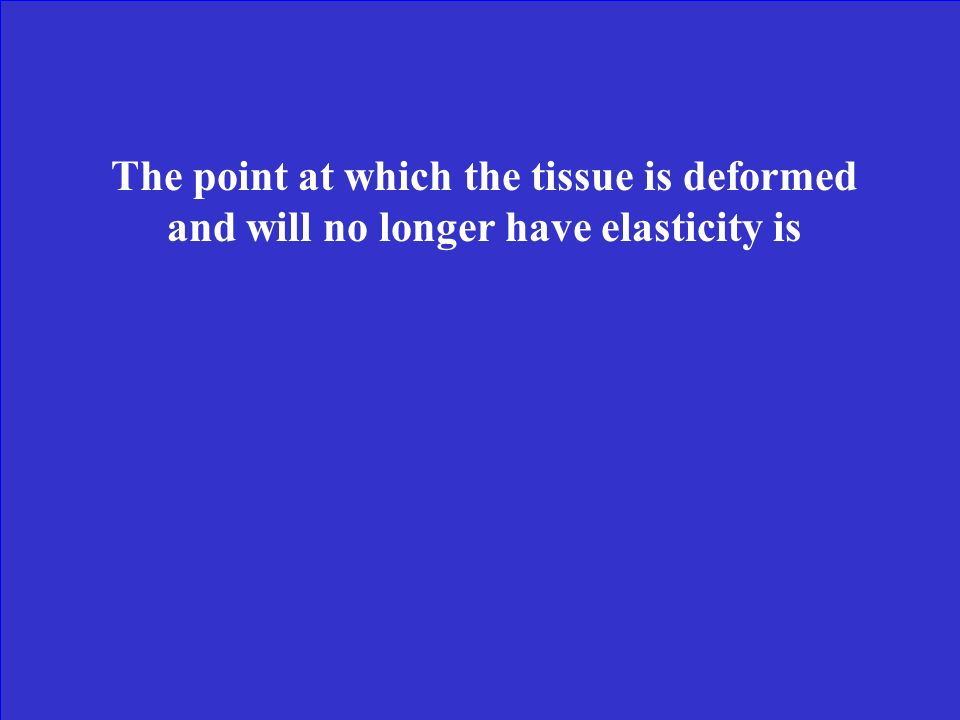 The point at which the tissue is deformed and will no longer have elasticity is