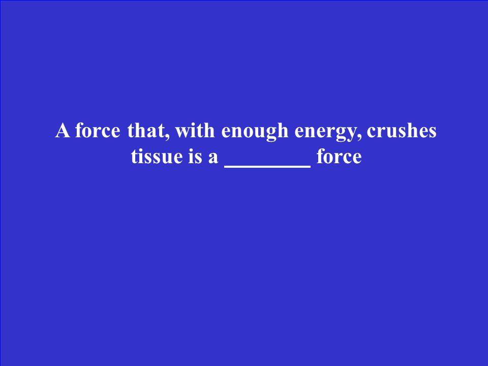 A force that, with enough energy, crushes tissue is a force