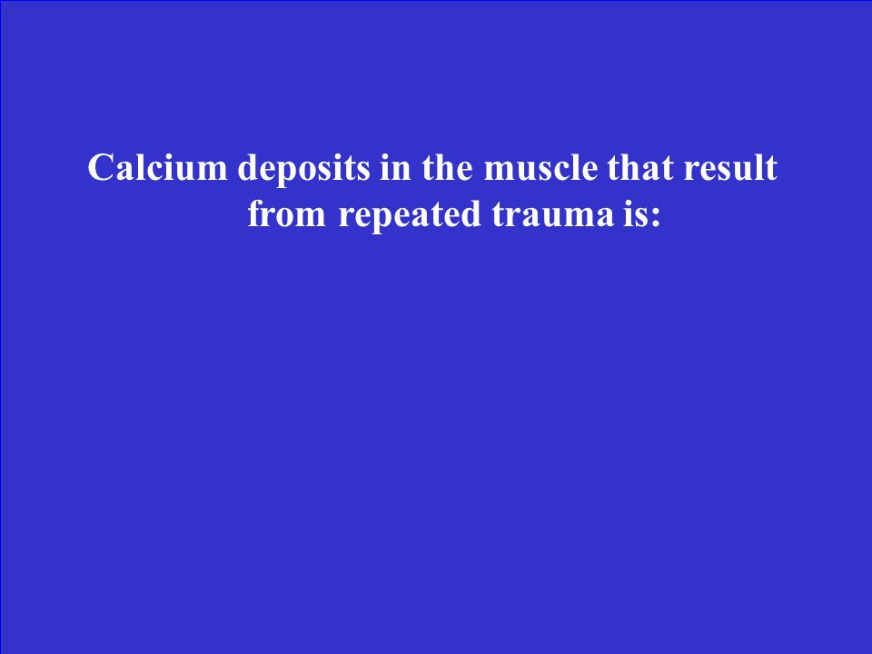Calcium deposits in the muscle that result from repeated trauma is: