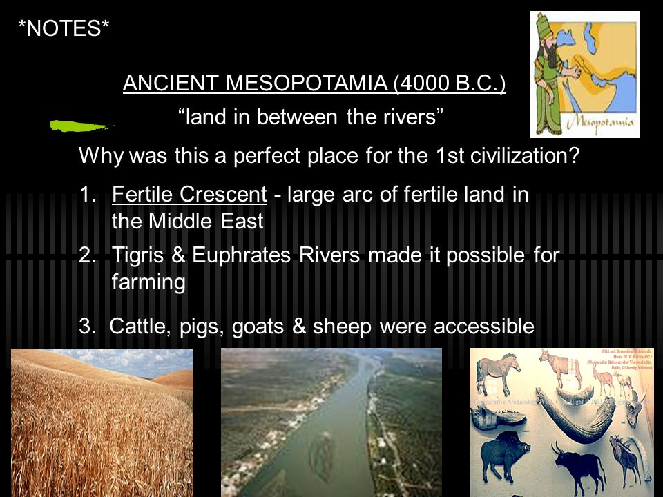 *NOTES* ANCIENT MESOPOTAMIA (4000 B.C.) land in between the rivers Why was this a perfect place for the 1st civilization