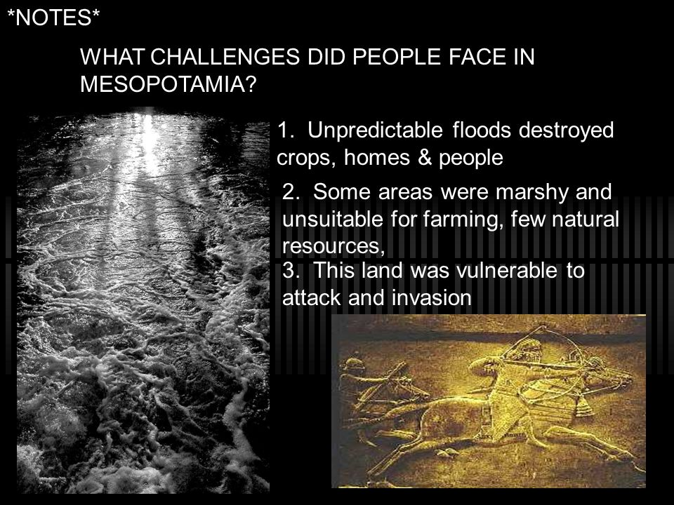 *NOTES* WHAT CHALLENGES DID PEOPLE FACE IN MESOPOTAMIA 1. Unpredictable floods destroyed crops, homes & people.