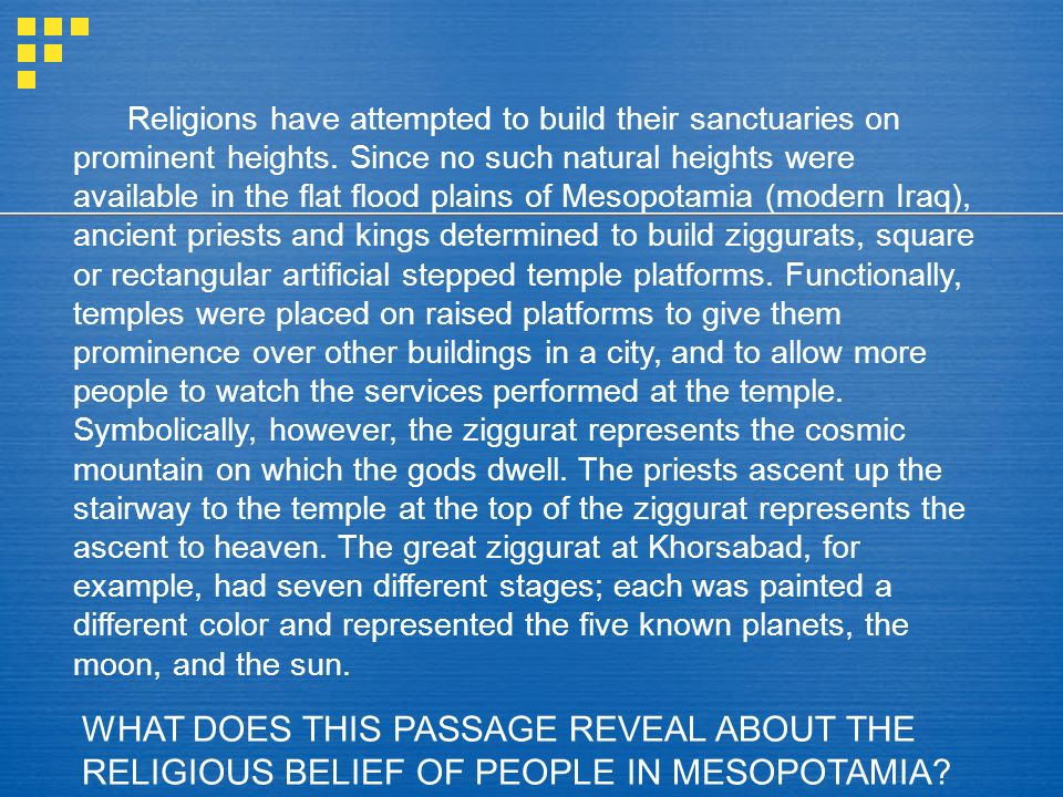 Religions have attempted to build their sanctuaries on prominent heights. Since no such natural heights were available in the flat flood plains of Mesopotamia (modern Iraq), ancient priests and kings determined to build ziggurats, square or rectangular artificial stepped temple platforms. Functionally, temples were placed on raised platforms to give them prominence over other buildings in a city, and to allow more people to watch the services performed at the temple. Symbolically, however, the ziggurat represents the cosmic mountain on which the gods dwell. The priests ascent up the stairway to the temple at the top of the ziggurat represents the ascent to heaven. The great ziggurat at Khorsabad, for example, had seven different stages; each was painted a different color and represented the five known planets, the moon, and the sun.