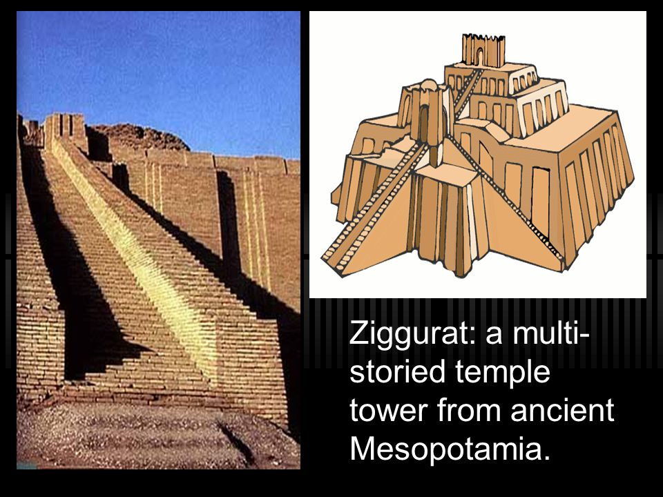 Ziggurat: a multi-storied temple tower from ancient Mesopotamia.