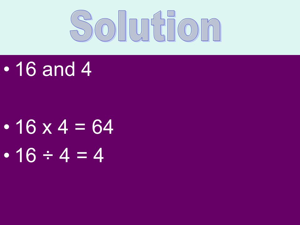 Solution 16 and 4 16 x 4 = ÷ 4 = 4