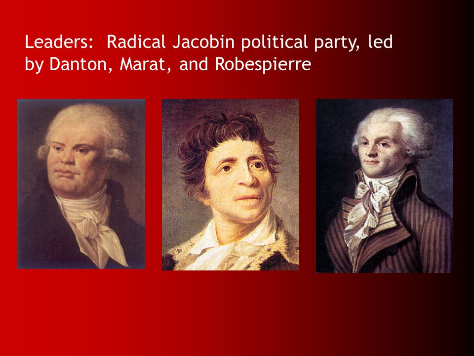 Leaders: Radical Jacobin political party, led by Danton, Marat, and Robespierre