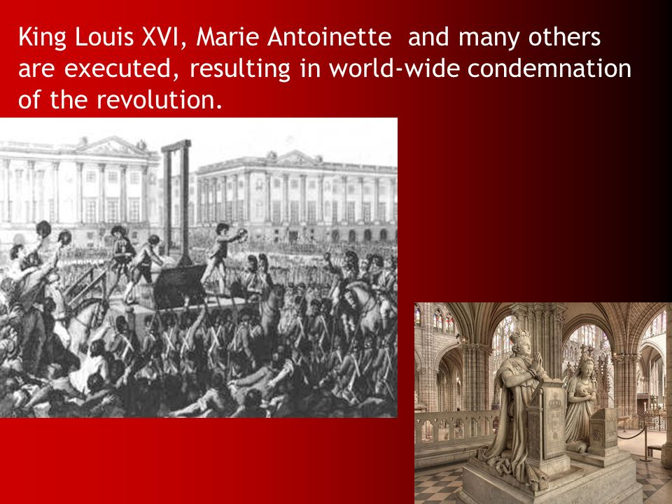 King Louis XVI, Marie Antoinette and many others are executed, resulting in world-wide condemnation of the revolution.