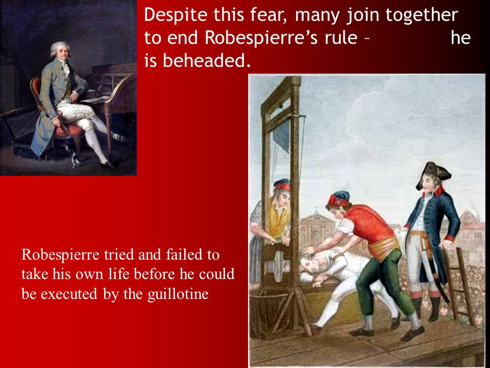 Despite this fear, many join together to end Robespierre's rule – he is beheaded.