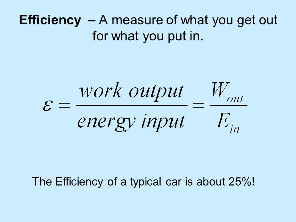 Efficiency – A measure of what you get out for what you put in.