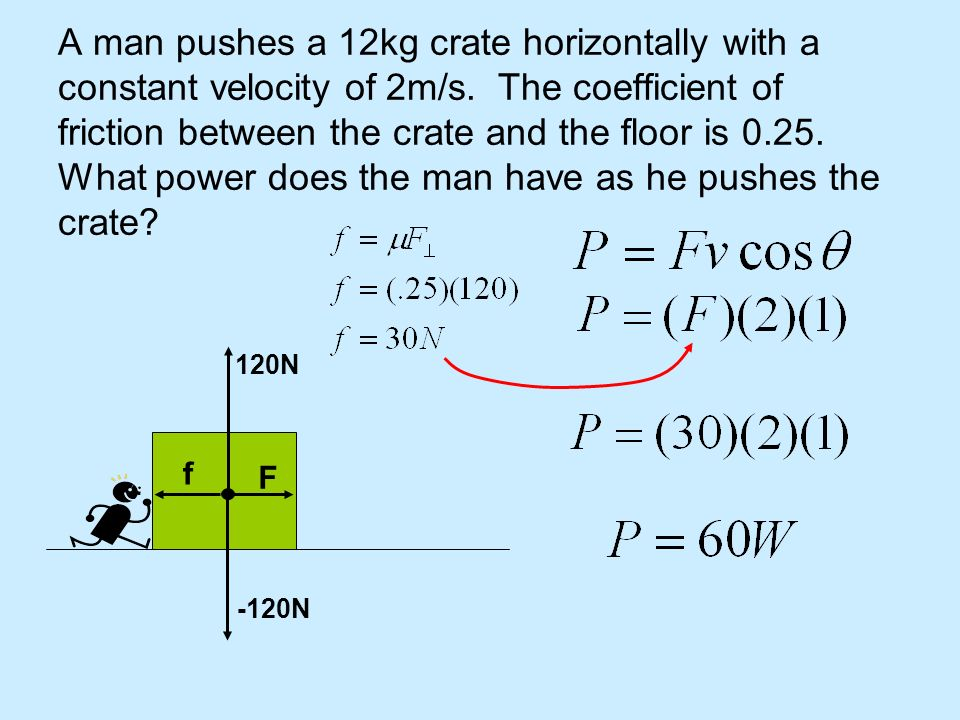 A man pushes a 12kg crate horizontally with a constant velocity of 2m/s. The coefficient of friction between the crate and the floor is What power does the man have as he pushes the crate