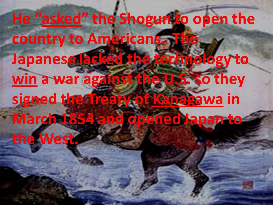 He asked the Shogun to open the country to Americans