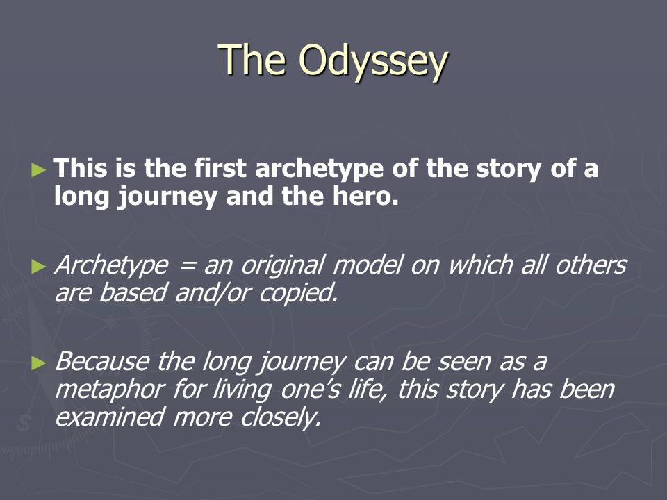The Odyssey This is the first archetype of the story of a long journey and the hero.