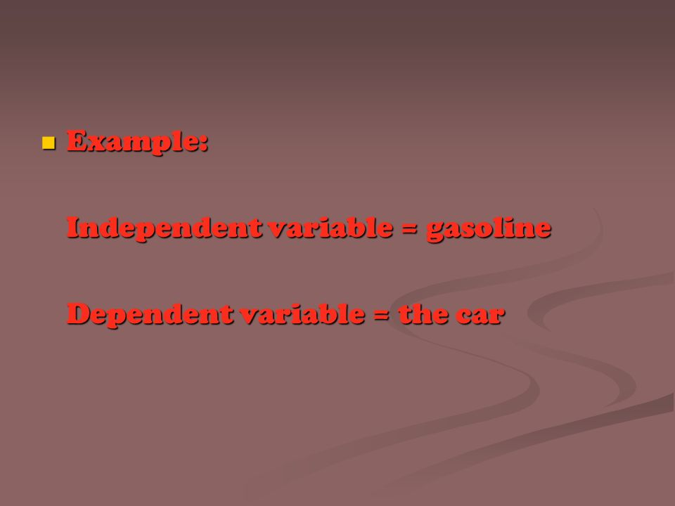 Example: Independent variable = gasoline Dependent variable = the car