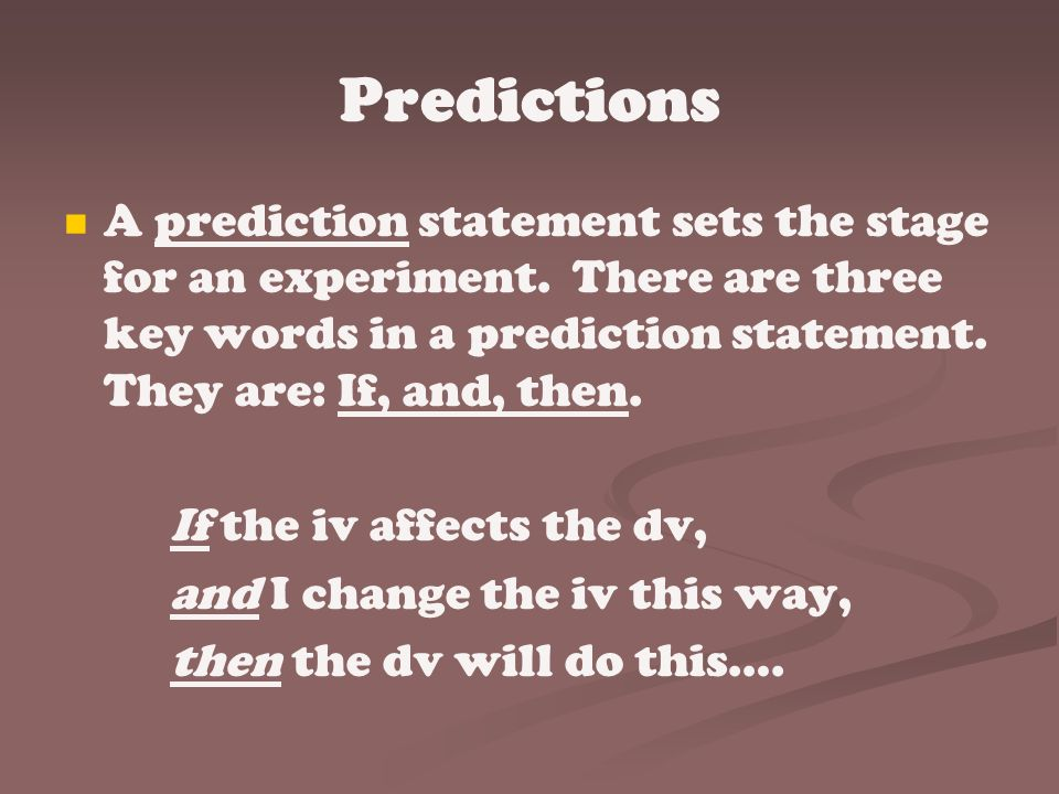 Predictions A prediction statement sets the stage for an experiment. There are three key words in a prediction statement. They are: If, and, then.