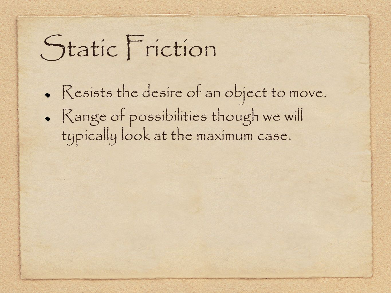 Static Friction Resists the desire of an object to move.