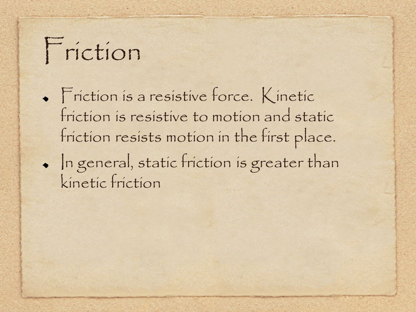 Friction Friction is a resistive force. Kinetic friction is resistive to motion and static friction resists motion in the first place.